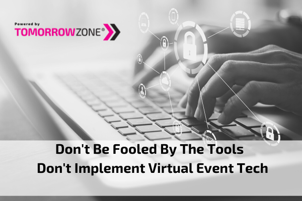 "Tomorrow Zone ""Don't be fooled by the tools – Don't implement virtual event tech without a strategy"""