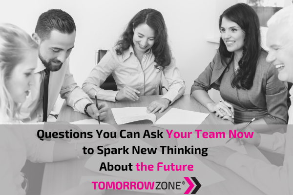"TomorrowZone ""Questions You can Ask Your Team Now to Spark New Thinking About the Future"" #tomorrowzone"