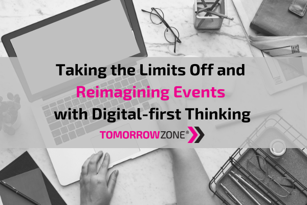 "Tomorrowzone ""Taking the Limits Off and Reimagining Events with Digital First Thinking"" #tomorrowzone"